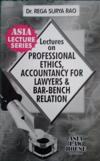Lectures on Professional Ethics, Accountancy For Lawyers & Bar – Bench Relation   BY Dr. Rega Surya Rao  Asia Law House Hyderabad