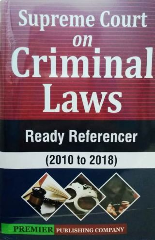 Supreme Court On Criminal Law (Ready Referencer 2010 to 2018) Premier Publishing Company