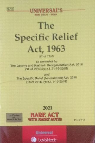 S-15  UNIVERSAL'S NEW DELHI-INDIA The Specific Relief Act, 1963 (47 of 1963) as amended by The Jammu and Kashmir Reorganisation Act, 2019 (34 of 2019) (w.e.f. 31-10-2019) and The Specific Relief (Amendment) Act, 2018 (18 of 2018) (w.e.f. 1-10-2018) 2021 BARE ACT WITH SHORT NOTES UNIVERSAL LexisNexis