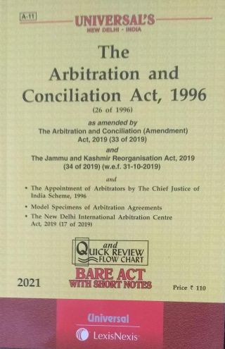 A-11 UNIVERSAL'S NEW DELHI-INDIA The Arbitration and Conciliation Act, 1996 (26 to 1996) as amended by The Arbitration and Conciliation (Amendment) Act, 2019 (33 of 2019) and The Jammu and Kashmir Reorganisation Act, 2019 (34 of 2019) (w.e.f. 31-10-2019) and The Appointment of Arbitrators by the chief justice of india scheme, 1996 Model Specimens of Arbitration Agreements The New Delhi International Arbitration Centre Act, 2019 (17 of 2019) and Quick Review Flow Chart BARE ACT WITH SHORT NOTES 2021 UNIVERSAL LexisNexis