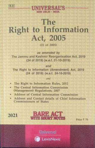 R-9 UNIVERSAL'S NEW DELHI – INDIA The Right to Information Act, 2005 (22 of 2005) as amended by The Jammu and Kashmir Reorganisation Act, 2019 (34 of 2019) (w.e.f. 31.10.2019) and The Right to Information (Amendment ) Act, 2019 (24 of 2019) (w.e.f. 24-10-2019) and The Right to Information Rules, 2012 The Central information Commission (Management ) Regulations, 2007 Address of Central Information Commission Address and Contact Details of Chief Information Commissioners of States BARE ACT WITH SHORT NOTES 2021